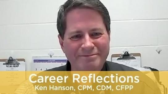 Career Reflections - Ken Hanson, CPM, CDM, CFPP